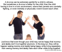 Parents, whenever you and your significant other are fighting, or are on the verge of breaking up/divorce. Please remember that among all of the hateful words that you say to each other,  your child is listening. Don't teach them how to hate, while they are still learning how to love..: A divorce can be extremely painful for a child to witness  But sometimes a divorce is better for the child, than the child  having to live in a toxic environment, where their parents are constatly  fighting, or even mentally or physically violent toward each other.  Just know that even though your child may not be happy that mommy  and daddy don't live together anymore. In the long run, they will be  happier seeing mommy and daddy being happy while living separately,  than seeing mommy and daddy hate each other while living together  The Not So Vicked Step & Bio Moms Parents, whenever you and your significant other are fighting, or are on the verge of breaking up/divorce. Please remember that among all of the hateful words that you say to each other,  your child is listening. Don't teach them how to hate, while they are still learning how to love..