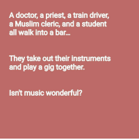 "Doctor, Music, and Muslim: A doctor, a priest, a train driver  a Muslim cleric, and a student  all walk into a bar..  They take out their instruments  and play a gig together.  Isn't music wonderful? <p>A doctor, a priest, a train driver, a Muslim cleric, and a student walk into a bar&hellip; (Source in comments) via /r/wholesomememes <a href=""http://ift.tt/2zQAODb"">http://ift.tt/2zQAODb</a></p>"
