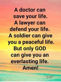 Doctor, God, and Lawyer: A doctor can  save vour life,  A lawyer can  defend your life.  A soldier can give  you a peaceful life.  But only GOD  can give you ain  everlasting life.  Amen!  I Love Myself  Do You?