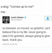 🙏🙏🙏 (@mytherapistsays): a dog: *comes up to me*  me  Justin Bieber  @justinbieber  so blessed. so moved. so grateful. cant  believe this is my life. never going to  take it for granted. always going to give  back. thank you  2/29/12, 8:43 PM  SO 🙏🙏🙏 (@mytherapistsays)