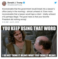 inconceivable: a Donald J. Trump  @realDonaldTrump  Inconceivable that the government would break into a lawyer's  office (early in the morning) - almost unheard of. Even more  inconceivable that a lawyer would tape a client - totally unheard  of & perhaps illegal. The good news is that your favorite  President did nothing wrong!  5:10 AM - Jul 21, 2018  YOU KEEP USING THAT WORD  I DO NOT THINK IT MEANS WHAT YOU THINK IT MEANS