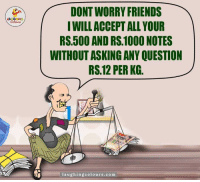 Friends, Indianpeoplefacebook, and Asking: A DONT WORRY FRIENDS  I WILL ACCEPTALLYOUR  RS 500 AND RS.1000NOTES  WITHOUT ASKING ANY QUESTION  RS 12 PER KG  laughing colours, com Bas Yehi baki hai...