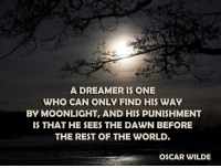 Dawn, World, and Moonlight: A DREAMER IS ONE  WHO CAN ONLY FIND HIS WAY  BY MOONLIGHT, AND HIS PUNISHMENT  IS THAT HE SEES THE DAWN BEFORE  THE REST OF THE WORLD.  OSCAR WILDE