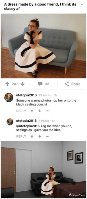 Af, Photoshop, and Casting Couch: A dress made by a good friend, I think its  classy af  v  个207  38  Share  utetopia2016 23 Points 6h  Someone wanna photoshop her onto the  black casting couch?  REPLY +  utetopia2016 4 Points 6h  @utetopia2016 Tag me when you do,  seeings as I gave you the idea.  REPLY +  回国  GRespectmeh Glad to be of service.