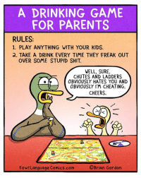 Cheating, Drinking, and Memes: A DRINKING GAME  FOR PARENTS  RULES:  1. PLAY ANYTHING WITH YOUR KIDS.  2. TAKE A DRINK EVERY TIME THEY FREAK OUT  OVER SOME STUPID SHIT.  WELL, SURE  CHUTES AND LADDERS  OBVIOUSLY HATES YOU AND  OBVIOUSLY I'M CHEATING.  CHEERS  FowlLanguage Comics.com  ©Brian Gordon I'm gonna need a bigger bottle. Bonus Panel: goo.gl/HL8yre Cool Fowl Language Tee! goo.gl/QTxTQ4
