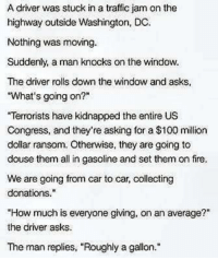 "HA!: A driver was stuck in a traffic jam on the  highway outside Washington, DC.  Nothing was moving.  Suddenly, a man knocks on the window.  The driver rolls down the window and asks,  ""What's going on?""  ""Temorists have kidnapped the entire US  Congress, and they're asking for a $100 million  dollar ransom. Otherwise, they are going to  douse them all in gasoline and set themon fire.  We are going from car to car, collecting  donations.  ""How much is everyone giving, on an average?""  the driver asks  The man replies, ""Roughly a gallon."" HA!"