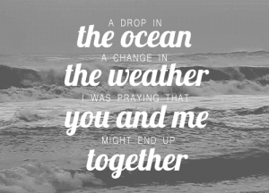 https://iglovequotes.net/: A DROP IN  the ocean  A CHANGE TN  the weather  WAS PRAYING THAT  you and me  MIGHT END UP  together https://iglovequotes.net/