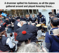 Memes, Amaz, and Amazing: A drummer spilled his Guinness, so all the pipes  gathered around and played Amazing Grace...