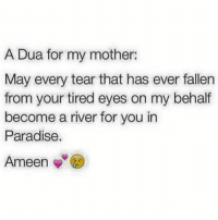 Alive, Memes, and Paradise: A Dua for my mother:  May every tear that has ever fallen  from your tired eyes on my behalf  become a river for you in  Paradise.  Ameen May Allah give us all the guidance to understand the status of our mothers and give us the ability to serve them while they are alive. Ameen ▃▃▃▃▃▃▃▃▃▃▃▃▃▃▃▃▃▃▃▃ @abed.alii 📝