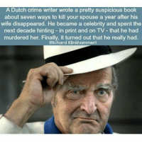 Crime, Memes, and Book: A Dutch crime writer wrote a pretty suspicious book  about seven ways to kill your spouse a year after his  wife disappeared. He became a celebrity and spent the  next decade hinting in print and on TV that he had  murdered her. Finally, it turned out that he really had.  (Richard Klinkhammer) Not much of a surprise ~Matt