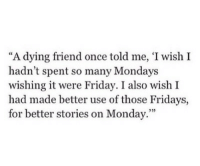 """Friday, Mondays, and Monday: """"A dying friend once told me, 'I wish I  hadn't spent so many Mondays  wishing it were Friday. I also wish I  had made better use of those Fridays,  for better stories on Monday.""""""""  93)"""