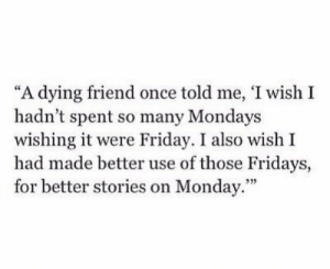 "Friday, Mondays, and Monday: ""A dying friend once told me, 'I wish I  hadn't spent so many Mondays  wishing it were Friday. I also wish I  had made better use of those Fridays,  for better stories on Monday.""  93)"