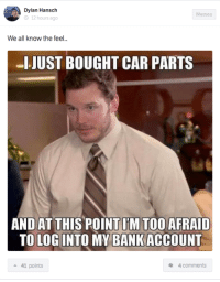 One of the worst feelings. Car Throttle App: A Dylan Hansch  Memes  12 hours ago  We all know the feel.  -I JUST BOUGHT CAR PARTS  AND AT THIS POINTIMTOO AFRAID  TO LOG INTO MY BANK ACCOUNT  a 41 points  4 comments One of the worst feelings. Car Throttle App