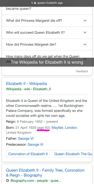 Me irl: a e queen lizabeth age  became queen?  What did Princess Margaret die off?  Who will succeed Queen Elizabeth ll?  How did Princess Margaret die?  How many davs off do we get when the Queen  dies  The Wikipedia for Elizabeth Il is wrong  Feedback  Elizabeth l - Wikipedia  Wikipedia wiki Elizabeth Il  Elizabeth Il is Queen of the United Kingdom and the  other Commonwealth realms. 1st Buckingham  Palace Company, was formed specifically so she  could socialise with girls her own age.  Reign: 6 February 1952 - present  Born: 21 April 1926 (age 92); Mayfair, London,  United Kingdom  Father: George VI  Predecessor: George V  Coronation of Elizabeth  Queen Elizabeth The Qu  Queen Elizabeth ll - Family Tree, Coronation  & Reign Biography  Biography.com > people quee Me irl