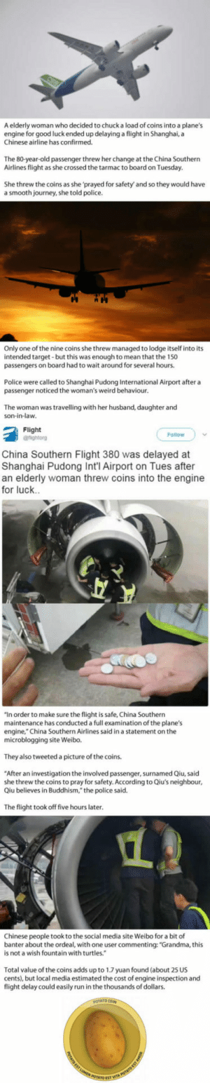 "Club, Grandma, and Journey: A elderly woman who decided to chuck a load of coins into a plane's  engine for good luck ended up delaying a flight in Shanghai, a  Chinese airline has confirmed.  The 80-year-old passenger threw her change at the China Southern  Airlines flight as she crossed the tarmac to board on Tuesday  She threw the coins as she prayed for safety and so they would have  a smooth journey, she told police.  Only one of the nine coins she threw managed to lodge itself into its  intended target but this was enough to mean that the 150  passengers on board had to wait around for several hours.  Police were called to Shanghai Pudong International Airport after a  passenger noticed the woman's weird behaviour  The woman was travelling with her husband, daughter and  son-in-law  Flight  Follow  China Southern Flight 380 was delayed at  Shanghai Pudong Int'l Airport on Tues after  an elderly woman threw coins into the engine  for luck  ""In order to make sure the flight is safe, China Southern  maintenance has conducted a full examination of the plane's  engine,"" China Southern Airlines said in a statement on the  microblogging site Weibo.  They also tweeted a picture of the coins.  ""After an investigation the involved passenger, surnamed Qiu, said  she threw the coins to pray for safety. According to Qiu's neighbour  Qiu believes in Buddhism,"" the police said.  The flight took off five hours later  Chinese people took to the social media site Weibo for a bit of  banter about the ordeal, with one user commenting: ""Grandma, this  is not a wish fountain with turtles.  Total value of the coins adds up to 1.7 yuan found (about 25 US  cents), but local media estimated the cost of engine inspection and  flight delay could easily run in the thousands of dollars.  POTATO ES laughoutloud-club:  Flight Delayed After Woman Throws Coins Into Plane's Engine For 'Good Luck'"