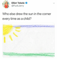Funny, Time, and Sun: a Elliot Tebele  @FuckJerry  Who else drew the sun in the corner  every time as a child? 🙋‍♂️