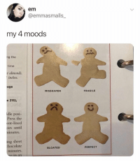 Memes, Time, and 🤖: A em  @emmasmalls_  my 4 moods  ng the  time  e almonds.  inches.  age  MISSHAPEN  FRAGILE  e 215),  0  ldle posi-  Press the  ent-lined  ies until  ninutes.  ng sheet  hocolate  minutes  n an  BLOATED  PERFECT I can relate to these lads 😒 goodgirlwithbadthoughts 💅🏼