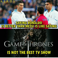 Memes, Best, and Game: A ER Y S  BAR  SAYING RONALDO  IS BETTER THAN MESSI IS LIKE SAYING  GAME HRONES  IS NOT THE BEST TV SHOW Tag a friend...