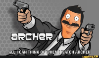 A  ERCHER  ALL I CAN THINK OF WHEN I WATCH ARCHER  ifunny.co