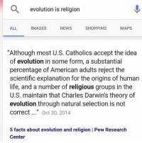 """😂😂😂😂: a evolution is religion  MAPS  SHOPPING  ALL  IMAGES  NEWS  """"Although most U.S. Catholics accept the idea  of evolution in some form, a substantial  percentage of American adults reject the  scientific explanation for the origins of human  life, and a number of religious groups in the  U.S. maintain that Charles Darwins theory of  evolution through natural selection is not  correct  Oct 30, 2014  5 facts about evolution and religion I Pew Research  Center 😂😂😂😂"""