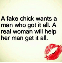 A fake chick wants a  man who got it all. A  real woman will help  her man get it all.