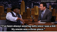 """<p><strong>- Cedric the Entertainer, on <a href=""""http://www.nbc.com/the-tonight-show/segments/3806"""" target=""""_blank"""">why he is petitioning to be in GQ magazine</a></strong></p>  <p></p>: A. #FALEONTONIGHT  .  .ix//.  """"I've been always wearing suits since l was a kid.  My onesie was a three-piece."""" <p><strong>- Cedric the Entertainer, on <a href=""""http://www.nbc.com/the-tonight-show/segments/3806"""" target=""""_blank"""">why he is petitioning to be in GQ magazine</a></strong></p>  <p></p>"""