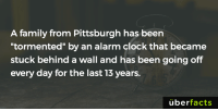 "http://digg.com/video/beep-beep-beep-beep-beep: A family from Pittsburgh has been  tormented"" by an alarm clock that became  stuck behind a wall and has been going off  every day for the last 13 years.  uber  facts http://digg.com/video/beep-beep-beep-beep-beep"