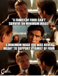 "Family, Memes, and Minimum Wage: ""A FAMILY OF FOUR CAN'T  SURVIVE ON MINIMUM WAGE""  A MINIMUM WAGE JOB WAS NEVER  MEANT TO SUPPORT AFAMILY OF FOUR  NT USA YUP! #BigGovSucks"