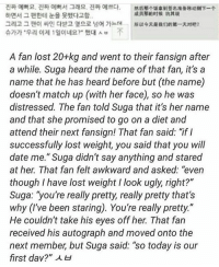 """Hello im crying :): A fan lost 20+kg and went to their fansign after  a while. Suga heard the name of that fan, it's a  name that he has heard before but (the name)  doesn't match up (with her face), so he was  distressed. The fan told Suga that it's her name  and that she promised to go on a diet and  attend their next fansign! That fan said: """"if I  successfully lost weight, you said that you will  date me."""" Suga didn't say anything and stared  at her. That fan felt awkward and asked: """"even  though I have lost weight I look ugly, right?""""  Suga: """"you're really pretty, really pretty that's  why (I've been staring). You're really pretty.""""  He couldn't take his eyes off her. That fan  received his autograph and moved onto the  next member but Suga said: """"so today is our  first dav?"""" H Hello im crying :)"""