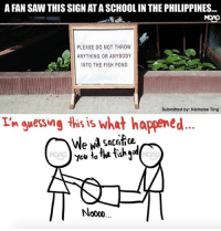 Memes, Run, and Saw: A FAN SAW THIS SIGN AT A SCHOOL IN THE PHILIPPINES...  PLEASE DO NOT THROW  ANYTHING OR ANYBODY  INTO THE FISH POND  Submitted by: Nicholas Ting  Th guessing this is what happened.  We wl sacrifice  You to What else do you think could've happened here? Let your imaginations run wild and comment below.