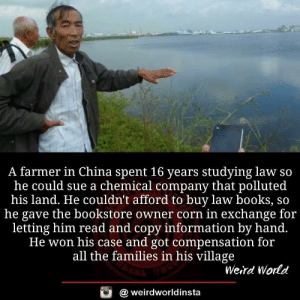 Books, Weird, and China: A farmer in China spent 16 years studying law so  he could sue a chemical company that polluted  his land. He couldn't afford to buy law books, so  he gave the bookstore owner corn in exchange for  letting him read and copy information by hand.  He won his case and got compensation for  all the families in his village  Weird World  @ weirdworldinsta Someone make this into a movie right now!