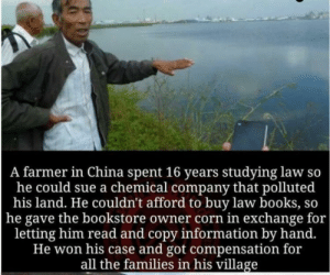 Careful, he's a hero via /r/wholesomememes https://ift.tt/32J4Mr4: A farmer in China spent 16 years studying law so  he could sue a chemical company that polluted  his land. He couldn't afford to buy law books, so  |he gave the bookstore owner corn in exchange for  letting him read and copy information by hand.  He won his case and got compensation for  all the families in his village Careful, he's a hero via /r/wholesomememes https://ift.tt/32J4Mr4