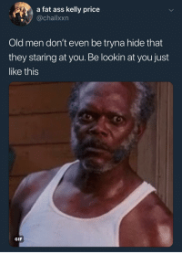 Ass, Blackpeopletwitter, and Fat Ass: a fat ass kelly price  @challxxn  Old men don't even be tryna hide that  they staring at you. Be lookin at you just  like this  GIF