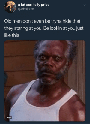 """Ass, Fat Ass, and Gif: a fat ass kelly price  @challxxn  Old men don't even be tryna hide that  they staring at you. Be lookin at you just  like this  GIF """"Ayye lil momma, let me whisper in your ear"""""""