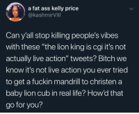 "Ass, Bitch, and Fat Ass: a fat ass kelly price  @kashmirVIll  Can y'all stop killing people's vibes  with these ""the lion king is cgi it's not  actually live action"" tweets? Bitch we  know it's not live action you ever tried  to get a fuckin mandrill to christen a  baby lion cub in real life? How'd that  go for you?"