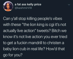 "Ass, Bitch, and Dank: a fat ass kelly price  @kashmirVIll  Can y'all stop killing people's vibes  with these ""the lion king is cgi it's not  actually live action"" tweets? Bitch we  know it's not live action you ever tried  to get a fuckin mandrill to christen a  baby lion cub in real life? How'd that  go for you? Atleast we got Donald Glover in this shit by hamza-salem151 MORE MEMES"