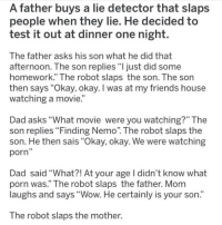 "Dad, Finding Nemo, and Friends: A father buys a lie detector that slaps  people when they lie. He decided to  test it out at dinner one night.  The father asks his son what he did that  afternoon. The son replies ""ljust did some  homework."" The robot slaps the son. The son  then says ""Okay, okay. I was at my friends house  watching a movie.  Dad asks ""What movie were you watching?"" The  son replies Finding Nemo. The robot slaps the  son. He then sais ""Okay, okay. We were watching  porn  Dad said ""What?! At your age I didn't know what  porn was."" The robot slaps the father. Mom  laughs and says ""Wow. He certainly is your son.""  The robot slaps the mother. 🔥Follow @notcommonfacts for the craziest shit you'll never need to know"