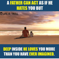 Memes, Troll, and Trolling: A FATHER CAN ACT  AS IF HE  HATES  YOU BUT  LIFE IS TROLL  DEEP INSIDE  HE LOVES  YOU MORE  THAN YOU HAVE  EVER IMAGINED. lifeistroll Tag ur frnds & enjoy ur day @life.is_troll