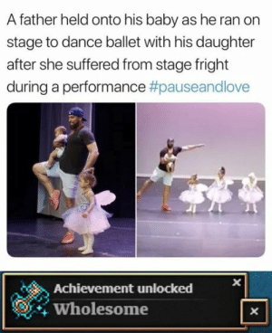 This father is just dang awesome: A father held onto his baby as he ran on  stage to dance ballet with his daughter  after she suffered from stage fright  during a performance #pauseandlove  Achievement unlocked  Wholesome  X  X This father is just dang awesome