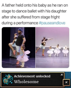 Wholesome stuff: A father held onto his baby as he ran on  stage to dance ballet with his daughter  after she suffered from stage fright  during a performance #pauseandlove  Achievement unlocked  Wholesome  X Wholesome stuff