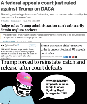 Supreme, Supreme Court, and Immigration: A federal appeals court just ruled  against Trump on DACA  The ruling, upholding a lower court's decision, tees the case up to be heard by the  conservative Supreme Court.  By Dara Lind | dara@vox.com Nov 8, 2018, 3:30pm EST  Judge rules Trump administration can't arbitrarily  detain asylum seekers  President Donald Trump's administration's practice of indefinitely detaining some asylum seekers  can't proceed, a federal district judge has ruled.  BY JULIÁN AGUILAR JULY 2, 2018 6 PM  AP The Associated Press  Trump 'sanctuary cities' executive  order is unconstitútional, US appeals  Follow  @AP  BREAKING: Federal judge blocks Trump  administration policy of returning asylum  seekers to Mexico as they wait for cases to court rules  be heard. The order won't take effect  immediatel  by Caitlin Yilek | August 01, 2018 03:34 PM  inf  Trump forced to reinstate 'catch and  release' after court defeats  Why did DRUMPF  (impeach be upon  him) LIE about  fighting illegal  immigration?  !1!! >WHY WONT TRUMP FIGHT ILLEGAL IMMIGRATION?!!?!?