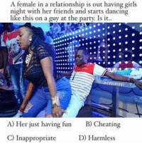 Cheating, Dancing, and Friends: A female in a relationship is out having girls  night with her friends and starts dancing  like this on a guy at the party. Is it..  CK  9990  EVOIVER1  A) Her just having fun  C) Inappropriate  B)Cheating  D) Harmless What y'all think ?