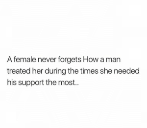 Memes, Never, and 🤖: A female never forgets How a man  treated her during the times she needed  his support the most.