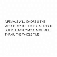 Funny, Lmao, and Meme: A FEMALE WILL IGNORE U THE  WHOLE DAY TO TEACH U A LESSON  BUT BE LOWKEY MORE MISERABLE  THAN U THE WHOLE TIME good morning Follow me (@whoaciety) for more 💓 - - - - - [tags: textpost textposts wtftumblr funnytumblr tumblrlol tumblrtextpost tumblrtextposts tumblr funnytextpost funnytextposts tumblrfunny ifunny relatable relatabletextpost rt slime relatablepost asmr 314tim meme lmao shrek spongebob trickshot 😂 pepe textpostaccount cohmedy funny satan ]
