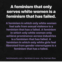 prominence: A feminism that only  serves white women is a  feminism that has failed.  A feminism in which only white women  feel safe from sexual violence is a  feminism that has a failed. A feminism  in which only white women only  achieve prominence across industries  is a feminism that has failed. A  feminism in which only white girls feel  liberated from gender stereotypes is a  feminism that has a failed.  feministastic.com . feminism & race by Carmen Rios