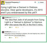 """Memes, Discover, and Game: A Feminist Frequency  Follow  @fem freq  Dying Light has a Damsel in Distress  storyline. Dear game developers, it's 2015  aren't you embarrassed by this yet?!  TotalBiscuit  @Total biscuit 7m  The idea that Jade of all people from Dying  Light is a """"damsel is distress"""" is hilarious  after she saves the MC in the first 5 mins.  113  TotalBiscuit @Total biscuit 4m  That game is full of characters in distress, the vast majority men, which is  easy to discover if you actually play it.  21 53"""