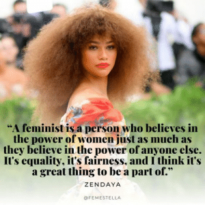 "Power, Women, and Zendaya: ""A feminist is a person who believes in  the power of women just as much as  they believe in the power of anyone else.  It's equality, it's fairness, and I think it's  a great thing to be a part of.*  ZENDAYA  @FEMESTELLA"