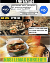 McDonalds, Memes, and Pizza: A FEW DAYS AGO  Nasi Lemak is like our national dish!  We have so many varieties of it  (sushi, pizza). You all leh??  MGAG  SGAG  nothing, but you wait  AND NOW... WE'RE LIKE:  AH MALAYSIA!! SAY WHAT  YOU WANT, BECAUSE WE  HAVE THE  NASI LEMAK BURGERH! POWER LA McDonald's Singapore!! I'll confirm buy two tomorrow, then send one over to Malaysia LOLOLOL!! sp