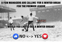 Personally NO !! love the Christmas fixtures !!: A FEW MANAGERS ARE CALLING FOR A WINTER BREAK  FOR THE PREMIER LEAGUE  EMAN  WOULD YOU LIKE TO SEE A WINTER BREAK?  No K-S YES Personally NO !! love the Christmas fixtures !!