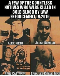 Memes, Jaguar, and 🤖: A FEW OF THE COUNTLESS  NATIVES WHO WERE KILLED IN  COLD BLOOD BY LAW  ENFORCEMENTIN2016  JESSE ROMERO  ALEX NIETO  THE EARTH BA  PAUL CASTAWAY  SARA LEE CIRCLE BEAR 💔Gone but never forgotten❤ restinpeace LaGenteUnida LaRazaUnida Repost @jaguar_native